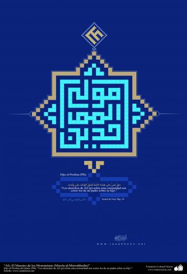 """""""Alí; El Maestro de los Monoteístas (Mawla al-Muwahhedin)"""" Dijo el Profeta del Islam (PB) """"Los derechos de Alí (p) sobre esta comunidad son como los de un padre sobre su hijo."""""""